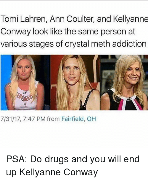 Conway, Drugs, and Memes: Tomi Lahren, Ann Coulter, and Kellyanne  Conway look like the same person at  various stages of crystal meth addiction  7/31/17, 7:47 PM from Fairfield, OH PSA: Do drugs and you will end up Kellyanne Conway