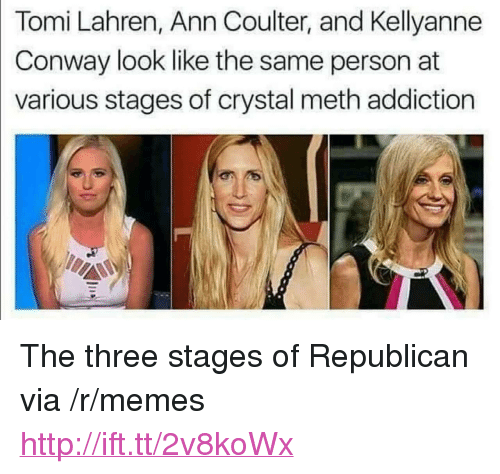 "Conway, Memes, and Http: Tomi Lahren, Ann Coulter, and Kellyanne  Conway look like the same person at  various stages of crystal meth addiction <p>The three stages of Republican via /r/memes <a href=""http://ift.tt/2v8koWx"">http://ift.tt/2v8koWx</a></p>"