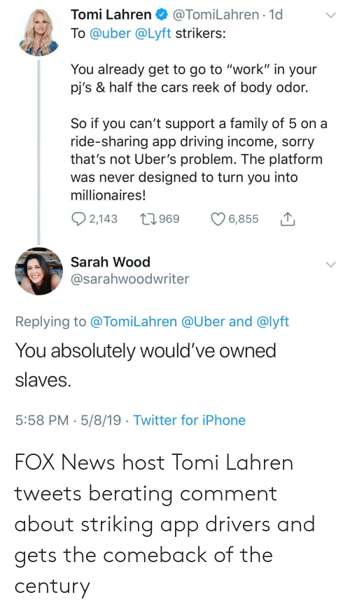 """Cars, Driving, and Family: Tomi Lahren@TomiLahren 1d  To @uber @Lyft strikers:  You already get to go to """"work"""" in your  pj's & half the cars reek of body odor.  So if you can't support a family of 5 on a  ride-snaring app driving income, sorry  that's not Uber's problem. The platform  was never designed to turn you into  millionaires!  6.855  Sarah Wood  @sarahwoodwriter  Replying to @TomiLahren @Uber and @lyft  You absolutely would've owned  slaves  5:58 PM 5/8/19 Twitter for iPhone FOX News host Tomi Lahren tweets berating comment about striking app drivers and gets the comeback of the century"""