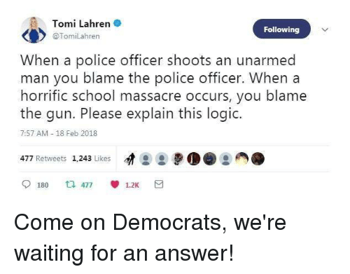 Logic, Memes, and Police: Tomi Lahren  @TomiLahren  Following  When a police officer shoots an unarmed  man you blame the police officer. When a  horrific school massacre occurs, you blame  the gun. Please explain this logic.  7:57 AM - 18 Feb 2018  477 Retweets 1,243 Likes  9180 乜477 1.2K Come on Democrats, we're waiting for an answer!