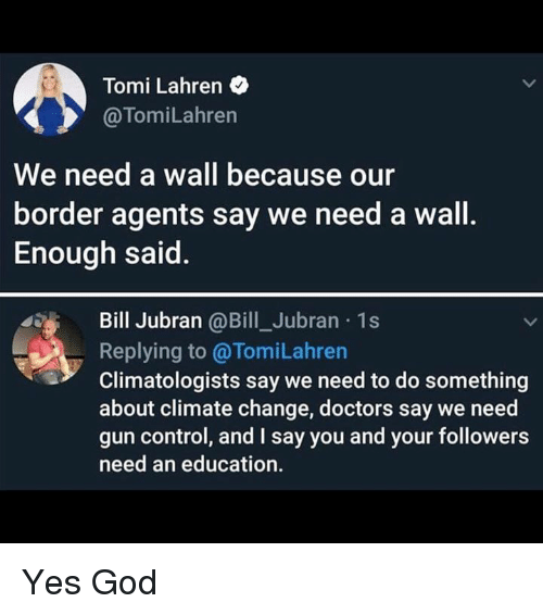 God, Control, and An Education: Tomi Lahren  @TomiLahren  We need a wall because our  border agents say we need a wall.  Enough said.  Bill Jubran @Bill_Jubran 1s  Replying to @TomiLahren  Climatologists say we need to do something  about climate change, doctors say we need  gun control, and I say you and your followers  need an education. Yes God