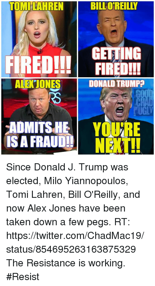 Bill O'Reilly, Donald Trump, and Memes: TOMILAHREN  BILL O REILLY  GETTING  FIRED!!!  FIRED!!!  ALE JONES  DONALD TRUMP  ADMITS HE  YOURE  IS A FRAUD!!  NEXT!! Since Donald J. Trump was elected, Milo Yiannopoulos, Tomi Lahren, Bill O'Reilly, and now Alex Jones have been taken down a few pegs.  RT: https://twitter.com/ChadMac19/status/854695263163875329  The Resistance is working. #Resist