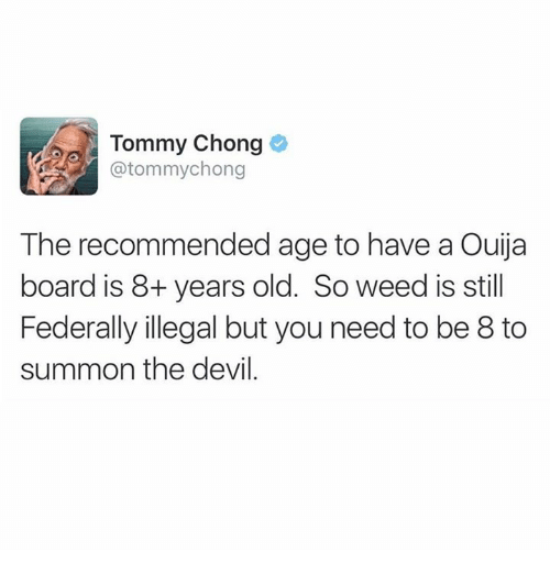Memes, Ouija, and Weed: Tommy Chong  @tommychong  The recommended age to have a Ouija  board is 8+ years old. So weed is still  Federally illegal but you need to be 8 to  summon the devil