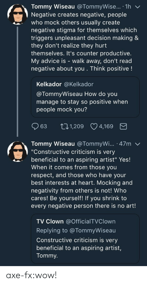 "Advice, Respect, and Target: Tommy Wiseau @TommyWise... .1h v  Negative creates negative, people  who mock others usually create  negative stigma for themselves which  triggers unpleasant decision making &  they don't realize they hurt  themselves. It's counter productive.  My advice is - walk away, don't read  negative about you . Think positive!  Kelkador @Kelkador  @TommyWiseau How do you  manage to stay so positive when  people mock you?  63 t 1,209 4,169   Tommy Wiseau @TommyWi... 47m  ""Constructive criticism is very  beneficial to an aspiring artist"" Yes!  When it comes from those you  respect, and those who have your  best interests at heart. Mocking and  negativity from others is not! Who  cares! Be yourself! If you shrink to  every negative person there is no art!  TV Clown @OfficialTVClown  Replying to @TommyWiseau  Constructive criticism is very  beneficial to an aspiring artist,  Tommy. axe-fx:wow!"