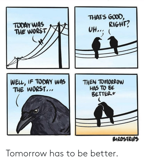 Tomorrow,  Better, and Has: Tomorrow has to be better.