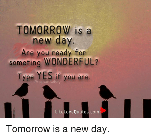 Tomorrow Is A New Day Are You Ready For Someting Wonderful Type Yes