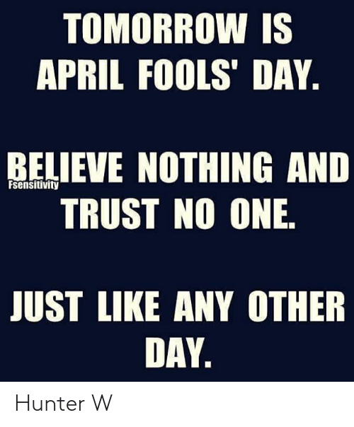 Memes, Tomorrow, and April Fools: TOMORROW IS  APRIL FOOLS' DAY  RELIEVE NOTHING AND  TRUST NO ONE  Fsensitivity  JUST LIKE ANY OTHER  DAY Hunter W
