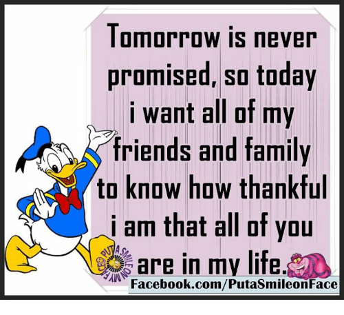 Memes, 🤖, and Iam: Tomorrow is never  promised, so today  i want all of my  friends and family  to know how thankful  iam of you  are in my life.  Facebook.com/PutasmileonFace