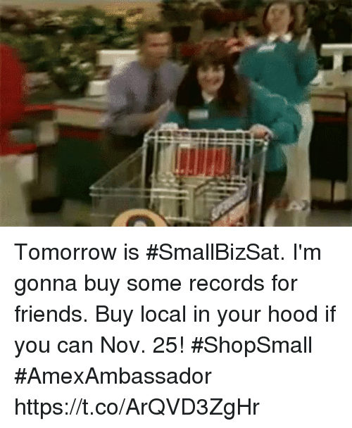Friends, Memes, and Tomorrow: Tomorrow is #SmallBizSat. I'm gonna buy some records for friends. Buy local in your hood if you can Nov. 25! #ShopSmall #AmexAmbassador https://t.co/ArQVD3ZgHr