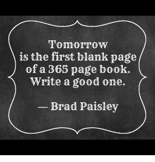 Tomorrow Is The First Blank Page Of A 365 Page Book Write A Good One Brad Paisley