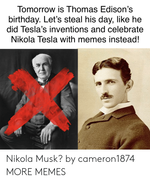 Birthday, Dank, and Memes: Tomorrow is Thomas Edison's  birthday. Let's steal his day, like he  did Tesla's inventions and celebrate  Nikola Tesla with memes instead!  涔 Nikola Musk? by cameron1874 MORE MEMES