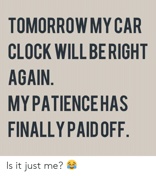 Clock, Dank, and Tomorrow: TOMORROW MY CAR  CLOCK WILL BERIGHT  AGAIN  MYPATIENCEHAS  FINALLY PAID OFF Is it just me? 😂