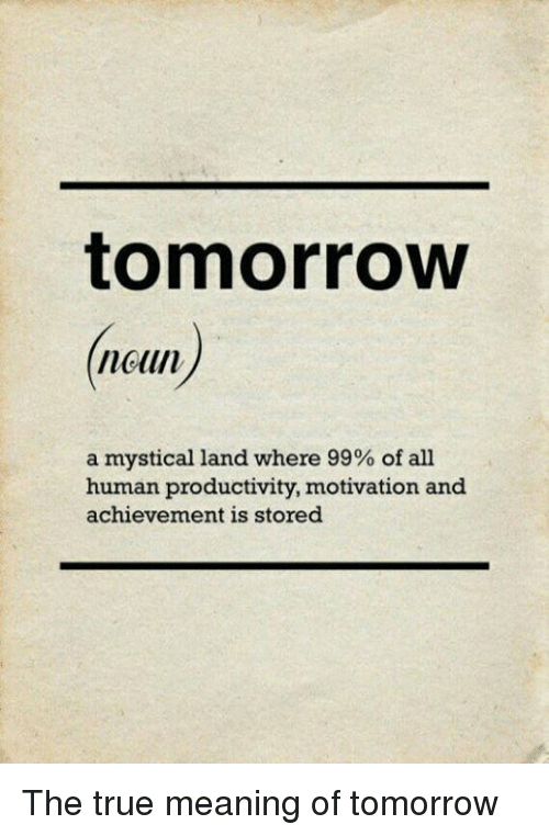 Dank, True, and Meaning: tomorrow  neun  a mystical land where 99% of all  human productivity, motivation and  achievement is stored The true meaning of tomorrow