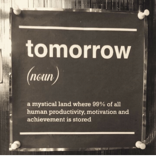 Tomorrow, Human, and Motivation: tomorrow  neun  a mystical land where 99% of all  human productivity, motivation and  achievement is stored