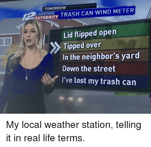 Life, Trash, and Lost: TOMORROW  UTAORIY TRASH CAN WIND METER  WEATHER  Lid flipped open  Tipped over  In the neighbor's yard  Down the street  I've lost my trash carn My local weather station, telling it in real life terms.