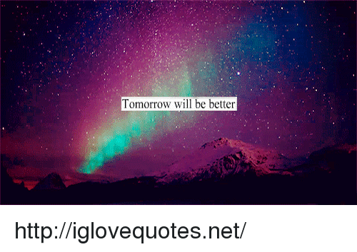 Http, Tomorrow, and Net: Tomorrow will be better http://iglovequotes.net/