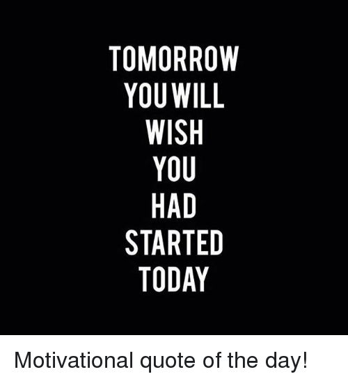Tomorrow You Will Wish You Had Started Today Motivational Quote Of