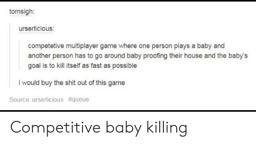 Shit, Tumblr, and Game: tomsigh:  urserlicious:  competetive multiplayer game where one person plays a baby and  another person has to go around baby proofing their house and the baby's  goal is to kill itself as fast as possible  i would buy the shit out of this game  Source: urserlicious Competitive baby killing