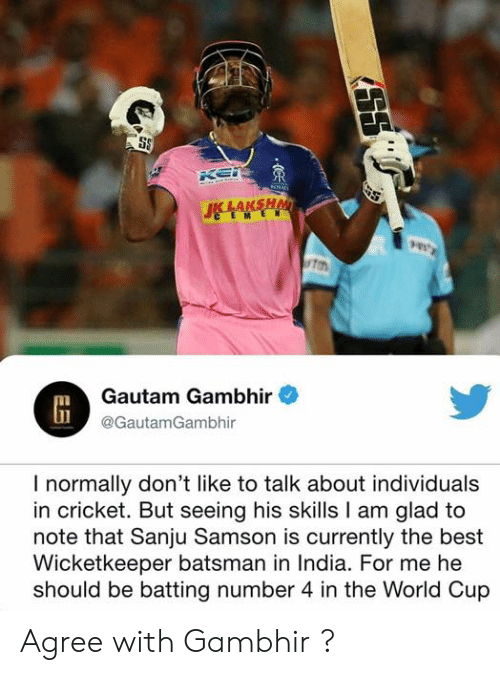 Memes, World Cup, and Best: ton  Gautam Gambhir  @GautamGambhir  I normally don't like to talk about individuals  in cricket. But seeing his skills I am glad to  note that Sanju Samson is currently the best  Wicketkeeper batsman in India. For me he  should be batting number 4 in the World Cup Agree with Gambhir ?