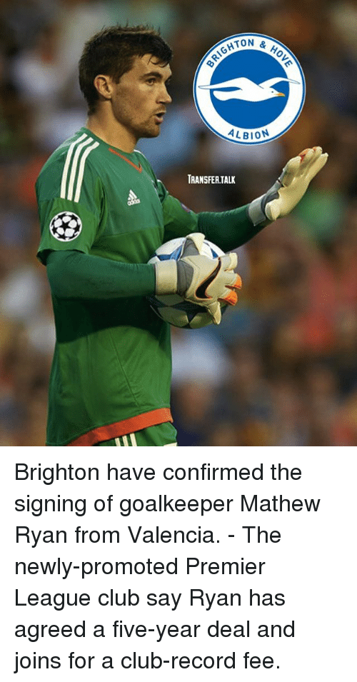 Club, Memes, and Premier League: TON &  HOV  ALBION  TRANSFERTALK Brighton have confirmed the signing of goalkeeper Mathew Ryan from Valencia. - The newly-promoted Premier League club say Ryan has agreed a five-year deal and joins for a club-record fee.