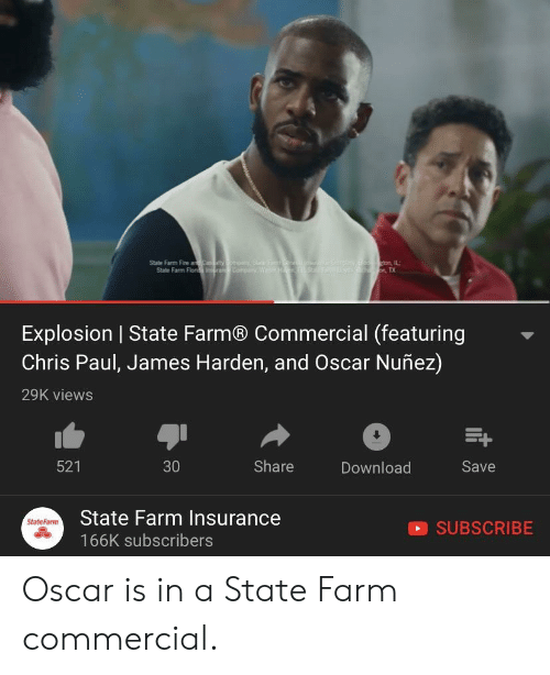 Chris Paul, Fire, and James Harden: ton, IL:  State Farm Fire ar  State Farm Flor  Explosion | State Farm® Commercial (featuring  Chris Paul, James Harden, and Oscar Nuñez)  29K views  521  30  Share  Download  Save  State Farm Insurance  166K subscribers  StateFarmm  SUBSCRIBE Oscar is in a State Farm commercial.