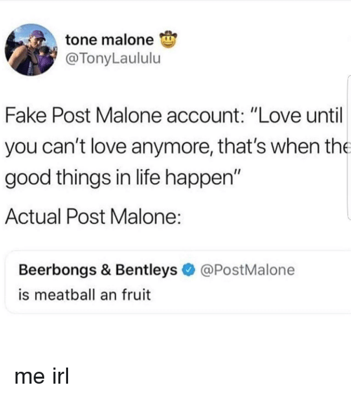 "Fake, Life, and Love: tone malone  @TonyLaululu  Fake Post Malone account: ""Love until  you can't love anymore, that's when the  good things in life happen""  Actual Post Malone  Beerbongs & Bentleys@PostMalone  is meatball an fruit me irl"