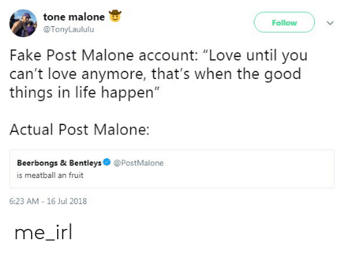 """Fake, Life, and Love: tone malone  @TonyLaululu  Follow  Fake Post Malone account: """"Love until you  can't love anymore, that's when the good  things in life happen""""  Actual Post Malone:  Beerbongs & Bentleys  is meatball an fruit  @PostMalone  6:23 AM - 16 Jul 2018 me_irl"""