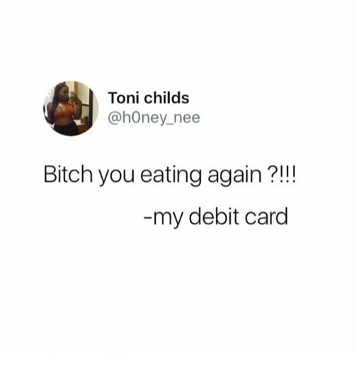 Bitch, Memes, and 🤖: Toni childs  @hOney nee  Bitch you eating again?!!  my debit card