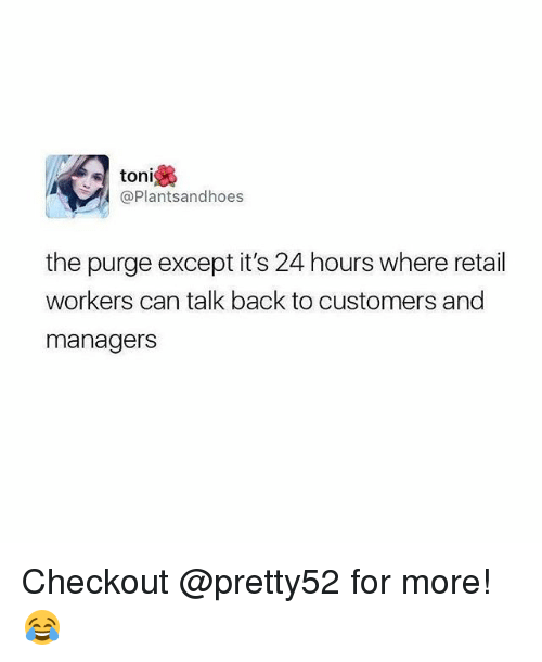 Memes, The Purge, and Retail: toni  @Plantsandhoes  the purge except it's 24 hours where retail  workers can talk back to customers and  managers Checkout @pretty52 for more! 😂