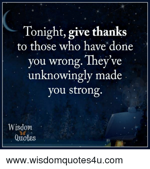 Tonight Give Thanks To Those Who Have Done You Wrong Theyve