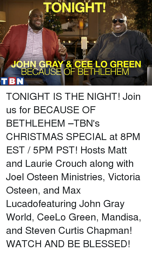 Memes, Joel Osteen, and Ceelo: TONIGHT!  JOHN GRAY & CEE LO GREEN  BECAUSE OF BETHLEHEM  T BN TONIGHT IS THE NIGHT! Join us for BECAUSE OF BETHLEHEM –TBN's CHRISTMAS SPECIAL at 8PM EST / 5PM PST! Hosts Matt and Laurie Crouch along with Joel Osteen Ministries, Victoria Osteen, and Max Lucadofeaturing John Gray World, CeeLo Green, Mandisa, and Steven Curtis Chapman! WATCH AND BE BLESSED!