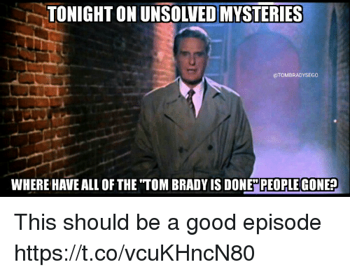 Memes, Tom Brady, and Good: TONIGHT ON UNSOLVED MYSTERIES  @TOMBRADYSEGO  WHERE HAVE ALL OF THE TOM BRADY IS DONE PEOPLE GONE? This should be a good episode https://t.co/vcuKHncN80