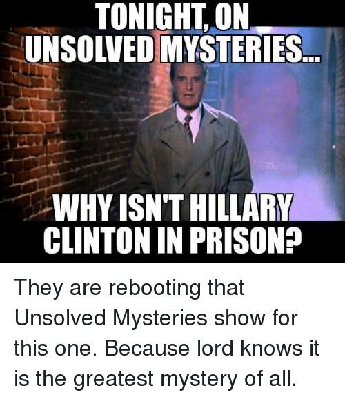 Hillary Clinton, Prison, and Lord Knows: TONIGHT,ON  UNSOLVED MYSTERIES  WHY ISN'T HILLARY  CLINTON IN PRISON?