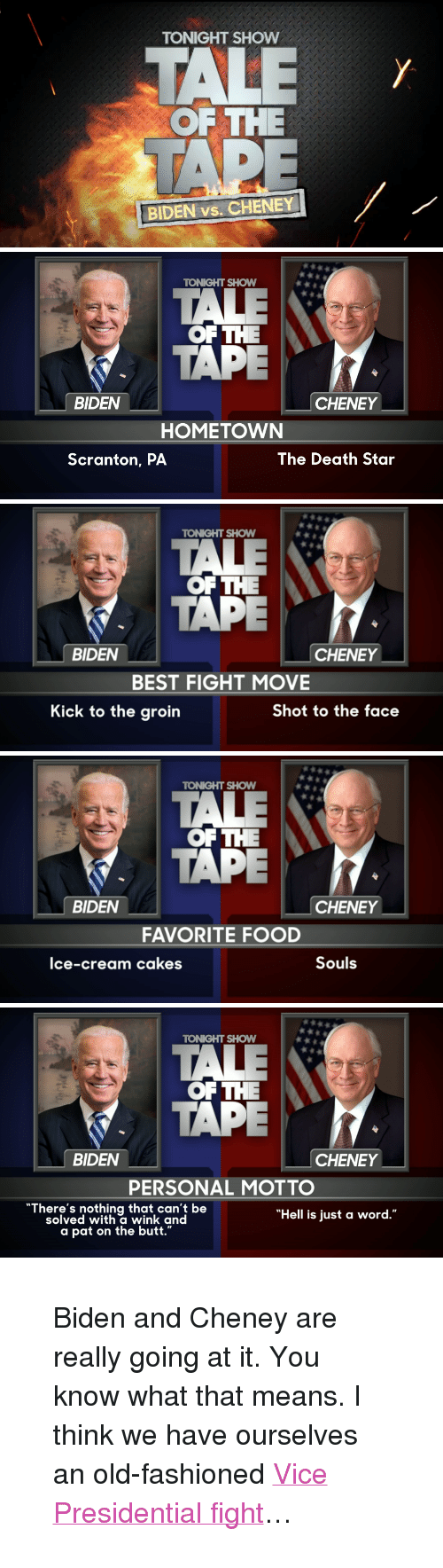 """Butt, Death Star, and Food: TONIGHT SHOW  OF THE  BIDEN vs. CHENEY   TOKGHT SHOW  OFTHE  TAPE  BIDEN  CHENEY  HOMETOWN  Scranton, PA  The Death Star   TONIGHT SHOW  俶俶..  OF THE  TAPE  BIDEN  CHENEY  BEST FIGHT MOVE  Kick to the groin  Shot to the face   TONIGHT SHOW  OF THE  TAPE  BIDEN  CHENEY  FAVORITE FOOD  lce-cream cakes  Souls   TONIGHT SHOW  OF THE  TAPE  BIDEN  CHENEY  PERSONAL MOTTO  """"There's nothing that can't be  solved with a wink and  """"Hell is just a word.""""  a pat on the butt."""" <blockquote> <p>Biden and Cheney are really going at it. You know what that means. I think we have ourselves an old-fashioned <a href=""""http://www.nbc.com/the-tonight-show/segments/8681"""" target=""""_blank"""">Vice Presidential fight</a>…</p> </blockquote>"""