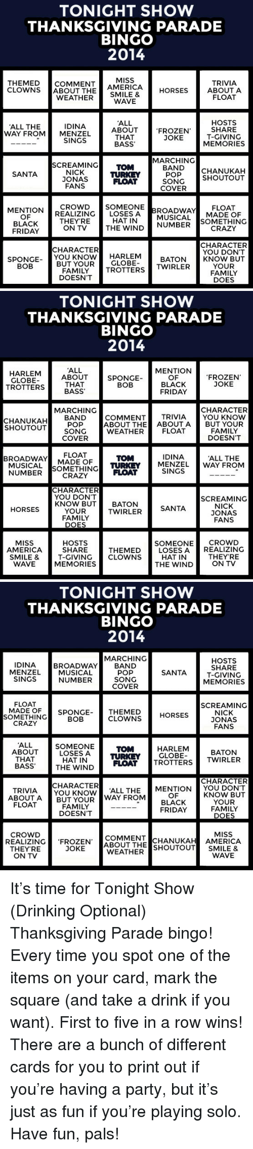 America, Black Friday, and Crazy: TONIGHT SHOW  THANKSGIVING PARADE  BINGO  2014  THEMEDCOMMENT AMERICA HORSES AB  CLOWNS ABOUT THE  MISS  TRIVIA  ABOUT A  FLOAT  WEATHER SMILE&  WAVE  ALL  ABOUT  THAT  BASS  HOSTS  SHARE  T-GIVING  MEMORIES  IDINA  ALL THE  WAY FROMMENZEL  FROZEN  JOKE  SINGS  MARCHING  SCREAMING TOM  NICK  JONAS  FANS  BANDCHANUKAH  POP  SONGSHOUTOUT  SANTA  TURKEY  FLOAT  COVER  MENTIONCROWD SOMEONE  THEY'RE  ON TV  OF  BLACK  FRIDAY  REALIZING「LOSES  HAT IN  BROADWAY!! . ELOAT  MUSICAL MADE OF  SOMETHING  CRAZY  THE WINDNUMBER  CHARACTER  YOU DON'T  KNOW BUT  YOUR  FAMILY  DOES  CHARACTER  SPONGE YOU KNOWH  HARLEM BATON  BUT YOURGLOBE  FAMILY TROTTERS TWIRLER  DOESN'T  BOB   TONIGHT SHOW  THANKSGIVING PARADE  BINGO  2014  ALL  ABOUT  THAT  MENTION  OF  BLACK  FRIDAY  GLOBE  TROTTERSBASS  SPONGE  BOB  FROZEN'  JOKE  MARCHING  CHARACTER  CHANUKAH BAND  SHOUTOUT  POP  SONG  COVER  COMMENT TRIVIA YOU KNOW  ABOUT THE ABOUTA BUT YOUR  WEATHER FLOAT  FAMILY  DOESN'T  BROADWAY ADE OF  FLOAT  MUSICAL SOMETHING FLOAT  CRAZY  IDINA  TOM  TURKEY MENZEL  ALL THE  WAY FROM  NUMBER  SINGS  CHARACTER  YOU DON'T  SCREAMING  KNOW BUT BATON  NICK  ONA  FANS  HORSES  TWIRLER  SANTA  YOUR  FAMILY  DOES  HOSTS  SHARE  SMILE & T-GIVING CLOWNS  MEMORIES  SOMEONECROwD  LOSES AREALIZING  MISS  AMERICA  THEMED  HAT IN  THEYRE  WAVE   TONIGHT SHOW  THANKSGIVING PARADE  BINGO  2014  MARCHING  IDINA  MENZEL  SINGS  HOSTS  SHARE  T-GIVINO  MEMORIES  BROADWAY BAND  MUSICAL  NUMBER  POP  SONG  COVER  FLOAT  SCREAMING  SOMETHING  CRAZY  MADE OFSPONGE-  THEMED HORSES  CLOWNS  NICK  ONA  FANS  BOB  ALL  HARLEM  GLOBE  TOM  ABOUTSOMEONE  LOSES A TURKEY  BATON  THAT  BASS  THE WIND FLOAT TROTTERSTWIRLER  CHARACTER  CHARACTER  TRIVIA  ABOUT A  FLOAT  YOU KNOWL THE MENTION YOU DON'T  BUT YOUR WAY FROM  OF  BLACK  FRIDAY  KNOW BUT  YOUR  FAMILY  DOES  FAMILY  DOESN'T  CROWD  MISS  COMMENTCHANUKAH AMERICA  REALIZING FROZEN ABOUT THE SHOUTOUT SMILE &  THEYRE  JOKE  WEATHER  ON TV  WAVE <