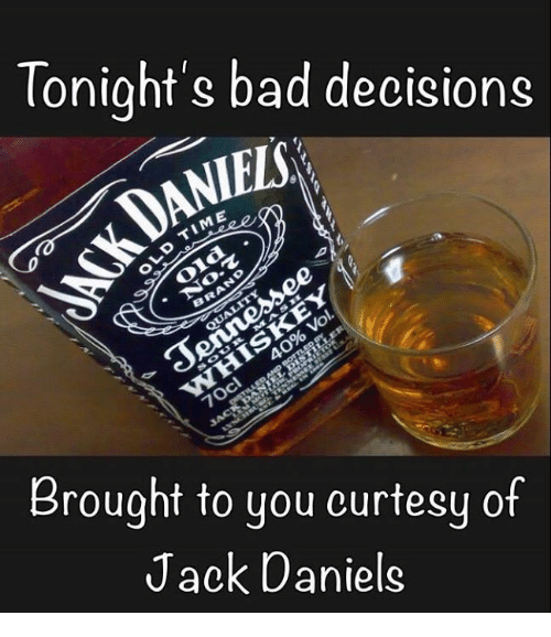 Bad, Memes, and Jack Daniels: Tonight's bad decisions  Brought to you curtesy of  Jack Daniels