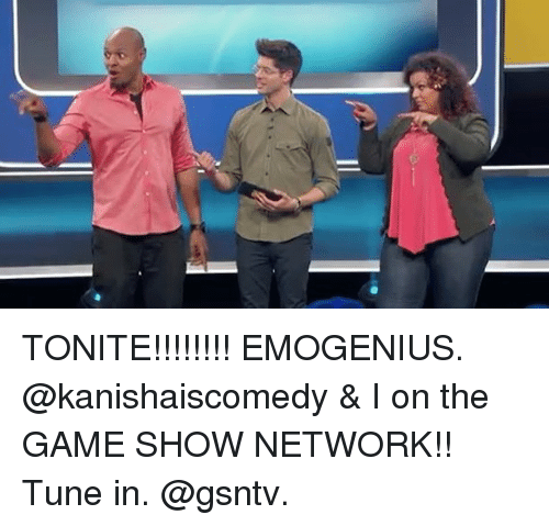 Memes, The Game, and Game: TONITE!!!!!!!! EMOGENIUS. @kanishaiscomedy & I on the GAME SHOW NETWORK!! Tune in. @gsntv.