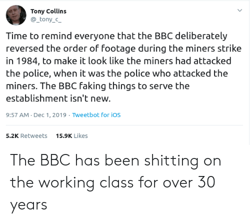 Police, Time, and Been: Tony Collins  _tony_c_  Time to remind everyone that the BBC deliberately  reversed the order of footage during the miners strike  in 1984, to make it look like the miners had attacked  the police, when it was the police who attacked the  miners. The BBC faking things to serve the  establishment isn't new.  9:57 AM Dec 1, 2019 Tweetbot for ios  15.9K Likes  5.2K Retweets The BBC has been shitting on the working class for over 30 years