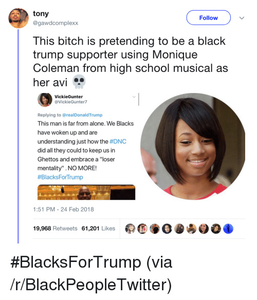 "Being Alone, Bitch, and Blackpeopletwitter: tony  @gawdcomplexx  Follow  This bitch is pretending to be a black  trump supporter using Monique  Coleman from high school musical as  her avi  VickieGunter  @VickieGunter7  Replying to @realDonaldTrump  This man is far from alone. We Blacks  have woken up and are  understanding just how the #DNC  did all they could to keep us in  Ghettos and embrace a ""loser  mentality"" .NO MORE!  #BlacksForTrump  1:51 PM-24 Feb 2018  19,968 Retweets 61,201 Likes <p>#BlacksForTrump (via /r/BlackPeopleTwitter)</p>"
