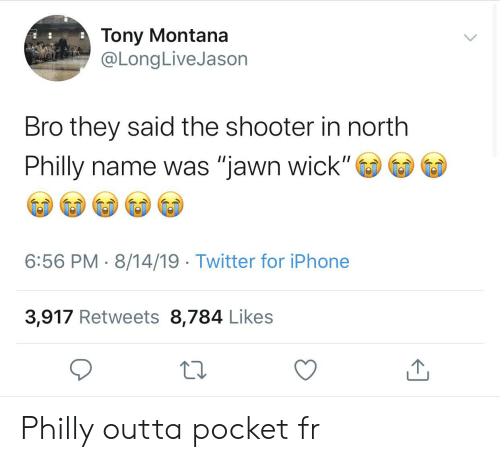 """Blackpeopletwitter, Funny, and Iphone: Tony Montana  @LongLiveJason  Bro they said the shooter in north  Philly name was """"jawn wick""""  II  6:56 PM 8/14/19 Twitter for iPhone  3,917 Retweets 8,784 Likes Philly outta pocket fr"""
