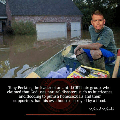 Memes, Hurricane, and Homosexuality: Tony Perkins, the leader of an anti-LGBT hate group, who  claimed that God uses natural disasters such as hurricanes  and flooding to punish homosexuals and their  supporters, had his own house destroyed by a flood.  Weird World