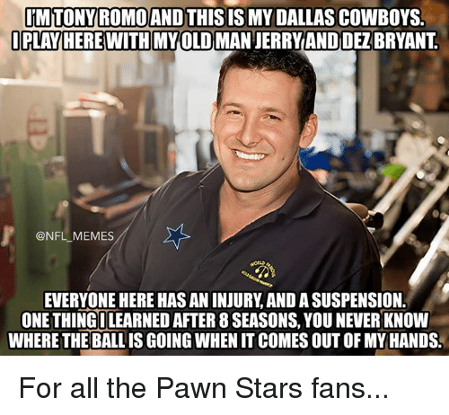 Dallas Cowboys, Meme, and Memes: TONY ROMO AND THIS  IS MY DALLAS COWBOYS  PLAY HERE WITH MYOLD MAN JERRYAND DEZBRYANT  @NFL MEMES  EVERYONE HEREHAS AN INJURY AND ASUSPENSION.  ONE THINGILEARNED AFTER 8 SEASONS,YOU NEVER KNOW  WHERE THE BALL IS GOING WHEN IT COMES OUT OF MY HANDS. For all the Pawn Stars fans...