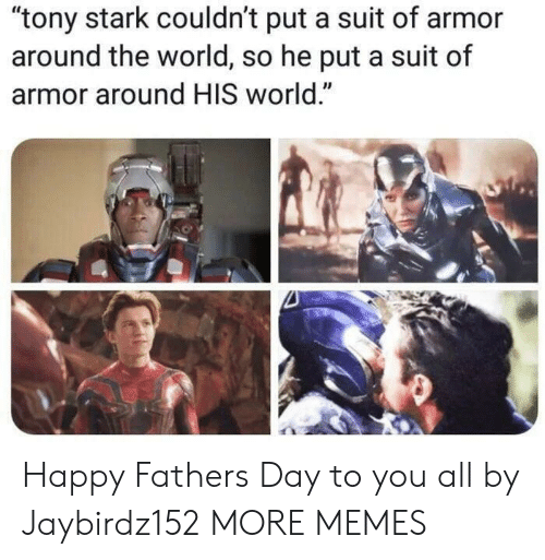 "Dank, Fathers Day, and Memes: ""tony stark couldn't put a suit of armor  around the world, so he put a suit of  armor around HIS world."" Happy Fathers Day to you all by Jaybirdz152 MORE MEMES"