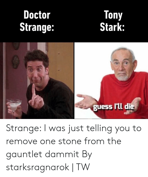 Dank, Doctor, and Guess: Tony  Stark:  Doctor  Strange:  guess I'Lld Strange: I was just telling you to remove one stone from the gauntlet dammit  By starksragnarok | TW