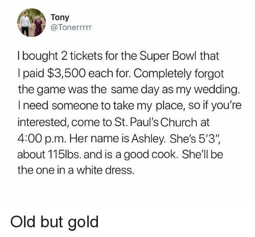 "Church, Nfl, and Super Bowl: Tony  @Tonerrrrr  I bought 2 tickets for the Super Bowl that  I paid $3,500 each for. Completely forgot  the game was the same day as my wedding.  I need someone to take my place, so if you're  interested, come to St. Paul's Church at  p.m. Her name is Ashley. She's 5'3""  about 115lbs. and is a good cook. She'll be  the one in a white dress Old but gold"