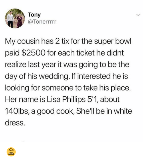 Memes, Super Bowl, and Dress: Tony  @Tonerrrrr  My cousin has 2 tix for the super bowl  paid $2500 for each ticket he didnt  realize last year it was going to be the  day of his wedding. If interested he is  looking for someone to take his place.  Her name is Lisa Phillips 5'1, about  140lbs, a good cook, Shell be in white  dress. 😩