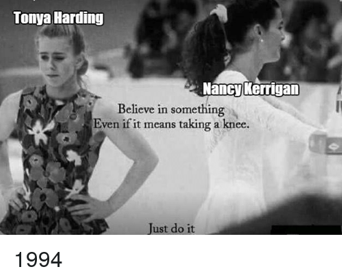Tonya Harding Angry >> Tonya Harding Nancy Kerrigan Believe in Something Even if It Means Taking a Knee Just Do It ...