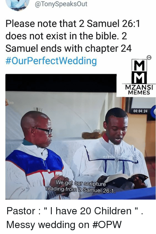 "Children, Memes, and Bible: @TonySpeaksOut  Please note that 2 Samuel 26:1  does not exist in the bible. 2  Samuel ends with chapter 24  #OurPerfectWedding  MZANSI  MEMES  00:04:24  We get our scripture  eading from 2 Samuel 26:1 Pastor : "" I have 20 Children "" . Messy wedding on #OPW"