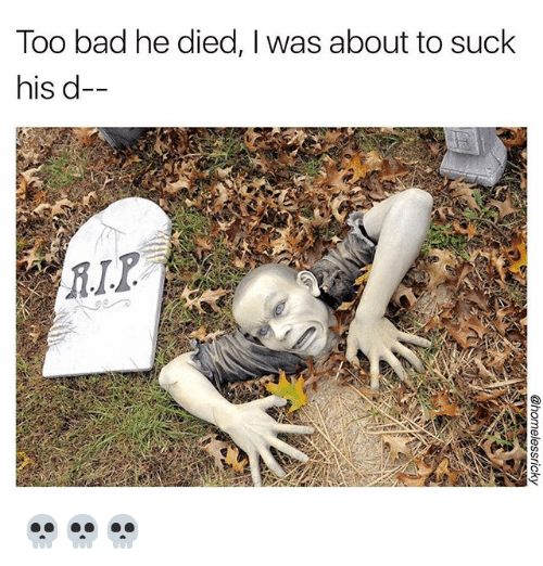 Bad, Memes, and 🤖: Too bad he died, I was about to suck  his d- 💀💀💀
