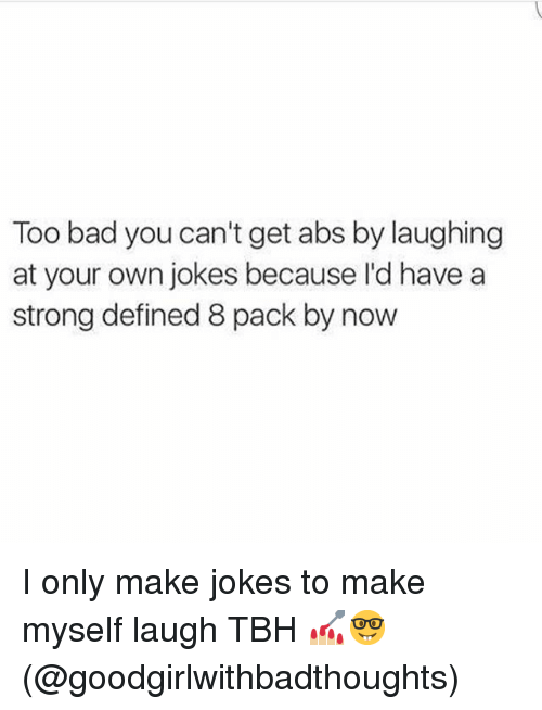 Bad, Memes, and Tbh: Too bad you can't get abs by laughing  at your own jokes because I'd have a  strong defined 8 pack by now I only make jokes to make myself laugh TBH 💅🏼🤓(@goodgirlwithbadthoughts)